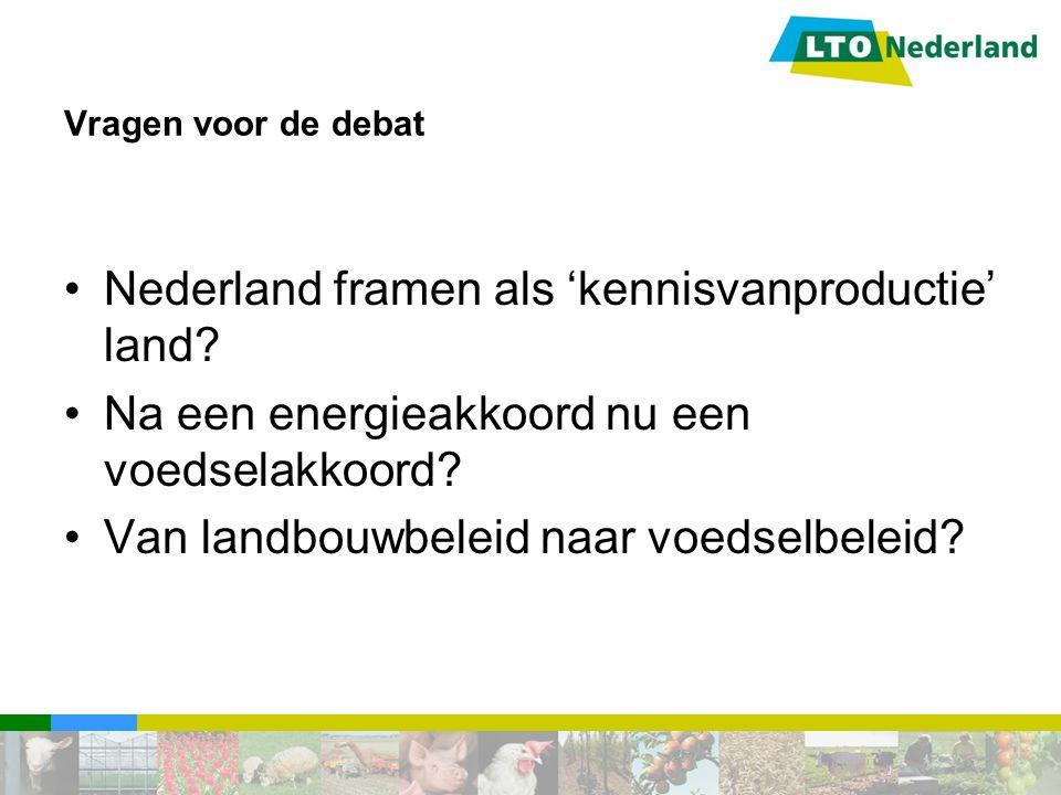Vragen voor de debat Nederland framen als 'kennisvanproductie' land? Na een energieakkoord nu een voedselakkoord? Van landbouwbeleid naar voedselbelei