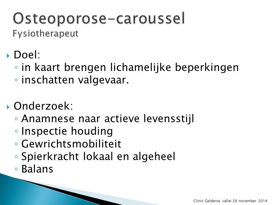 Osteoporose-caroussel Fysiotherapeut  Doel: ◦ in kaart brengen lichamelijke beperkingen ◦ inschatten valgevaar.  Onderzoek: ◦ Anamnese naar actieve
