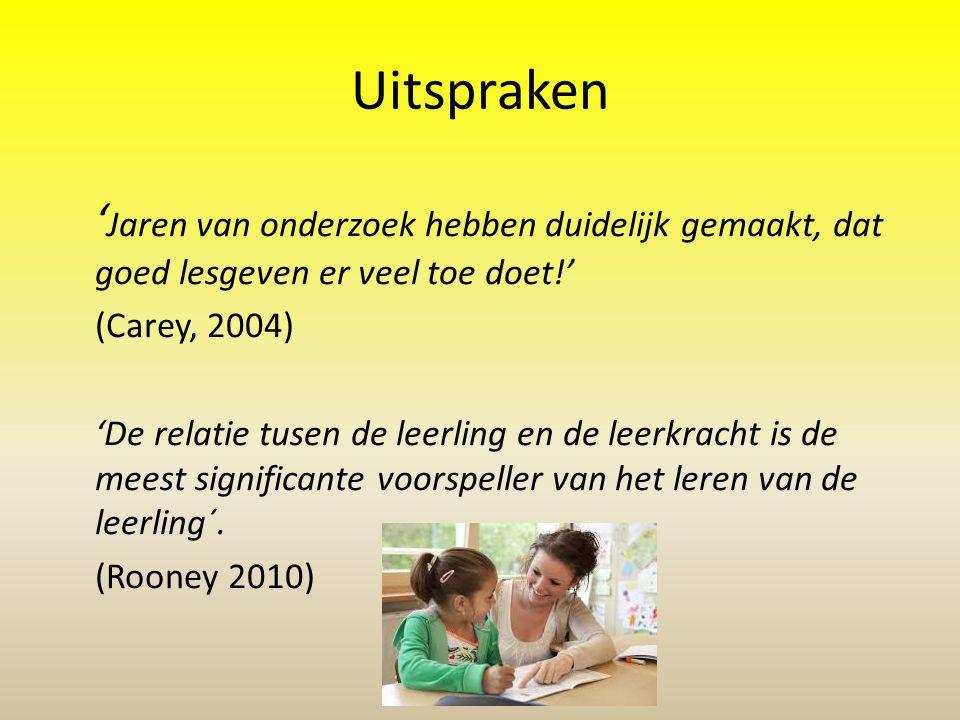 Uitspraken ' Jaren van onderzoek hebben duidelijk gemaakt, dat goed lesgeven er veel toe doet!' (Carey, 2004) 'De relatie tusen de leerling en de leerkracht is de meest significante voorspeller van het leren van de leerling´.