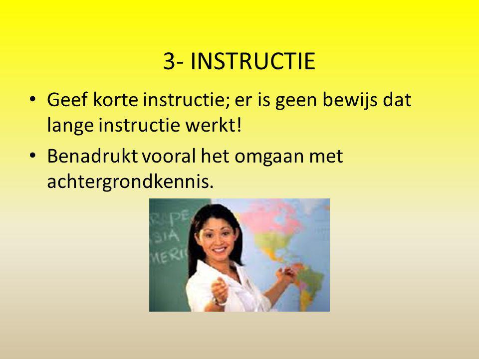 3- INSTRUCTIE Geef korte instructie; er is geen bewijs dat lange instructie werkt! Benadrukt vooral het omgaan met achtergrondkennis.