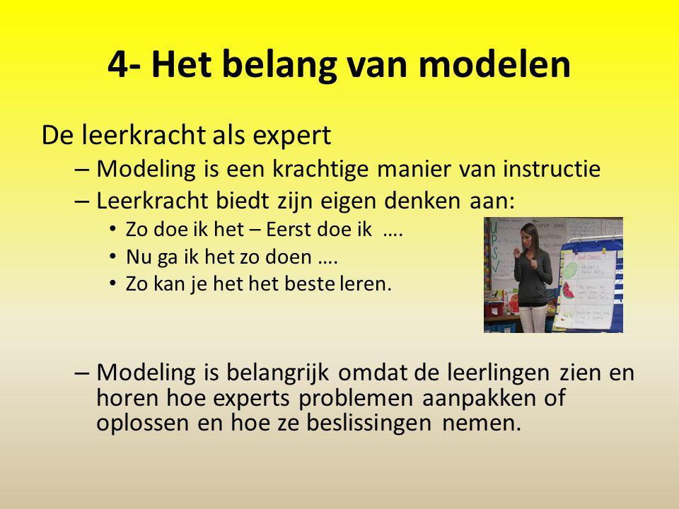 4- Het belang van modelen De leerkracht als expert – Modeling is een krachtige manier van instructie – Leerkracht biedt zijn eigen denken aan: Zo doe ik het – Eerst doe ik ….
