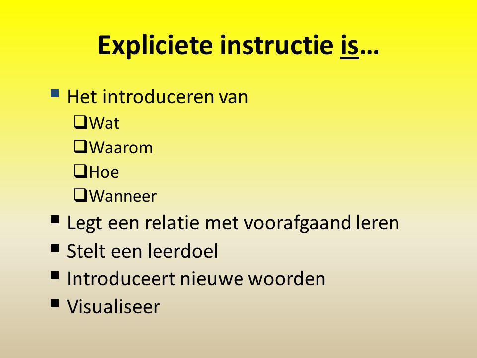 Expliciete instructie is…  Het introduceren van  Wat  Waarom  Hoe  Wanneer  Legt een relatie met voorafgaand leren  Stelt een leerdoel  Introduceert nieuwe woorden  Visualiseer