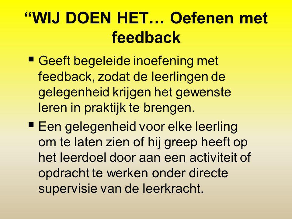 WIJ DOEN HET… Oefenen met feedback  Geeft begeleide inoefening met feedback, zodat de leerlingen de gelegenheid krijgen het gewenste leren in praktijk te brengen.