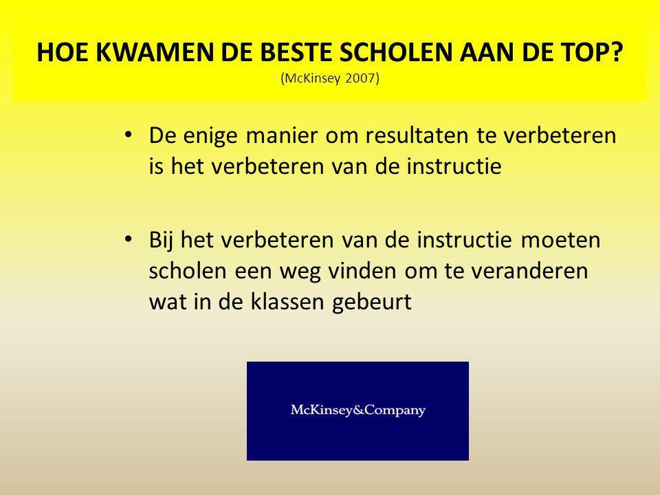 HOE KWAMEN DE BESTE SCHOLEN AAN DE TOP? (McKinsey 2007) De enige manier om resultaten te verbeteren is het verbeteren van de instructie Bij het verbet