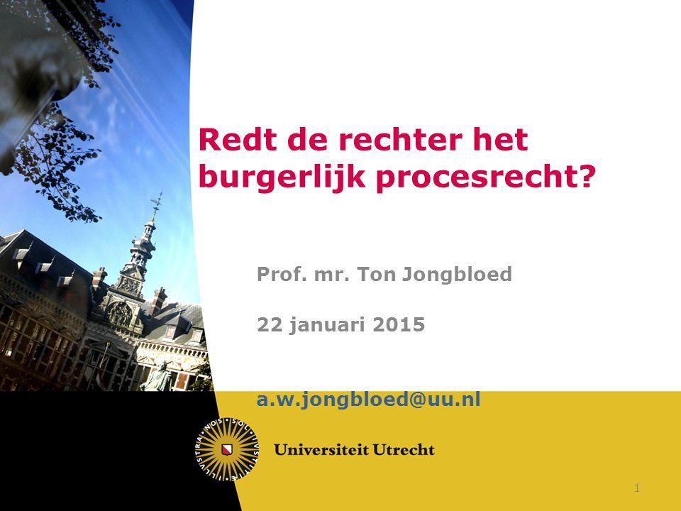 Redt de rechter het burgerlijk procesrecht? Prof. mr. Ton Jongbloed 22 januari 2015 a.w.jongbloed@uu.nl 1
