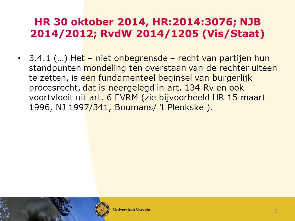HR 30 oktober 2014, HR:2014:3076; NJB 2014/2012; RvdW 2014/1205 (Vis/Staat) 3.4.1 (…) Het – niet onbegrensde – recht van partijen hun standpunten mond