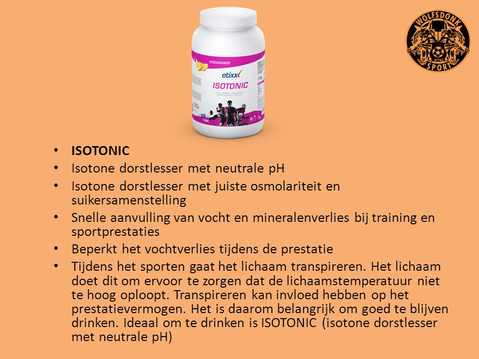ISOTONIC Isotone dorstlesser met neutrale pH Isotone dorstlesser met juiste osmolariteit en suikersamenstelling Snelle aanvulling van vocht en mineral