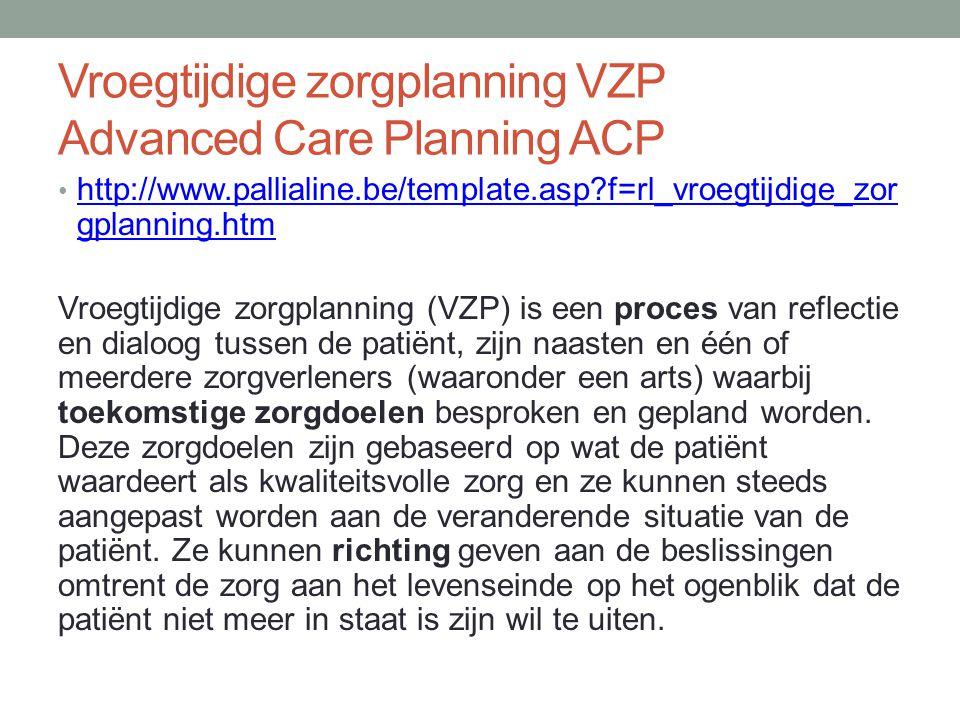 Vroegtijdige zorgplanning VZP Advanced Care Planning ACP http://www.pallialine.be/template.asp?f=rl_vroegtijdige_zor gplanning.htm http://www.pallialine.be/template.asp?f=rl_vroegtijdige_zor gplanning.htm Vroegtijdige zorgplanning (VZP) is een proces van reflectie en dialoog tussen de patiënt, zijn naasten en één of meerdere zorgverleners (waaronder een arts) waarbij toekomstige zorgdoelen besproken en gepland worden.