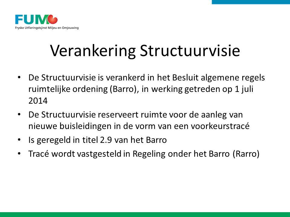 Verankering Structuurvisie De Structuurvisie is verankerd in het Besluit algemene regels ruimtelijke ordening (Barro), in werking getreden op 1 juli 2014 De Structuurvisie reserveert ruimte voor de aanleg van nieuwe buisleidingen in de vorm van een voorkeurstracé Is geregeld in titel 2.9 van het Barro Tracé wordt vastgesteld in Regeling onder het Barro (Rarro)