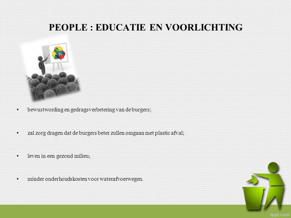 PEOPLE : EDUCATIE EN VOORLICHTING bewustwording en gedragsverbetering van de burgers; zal zorg dragen dat de burgers beter zullen omgaan met plastic a