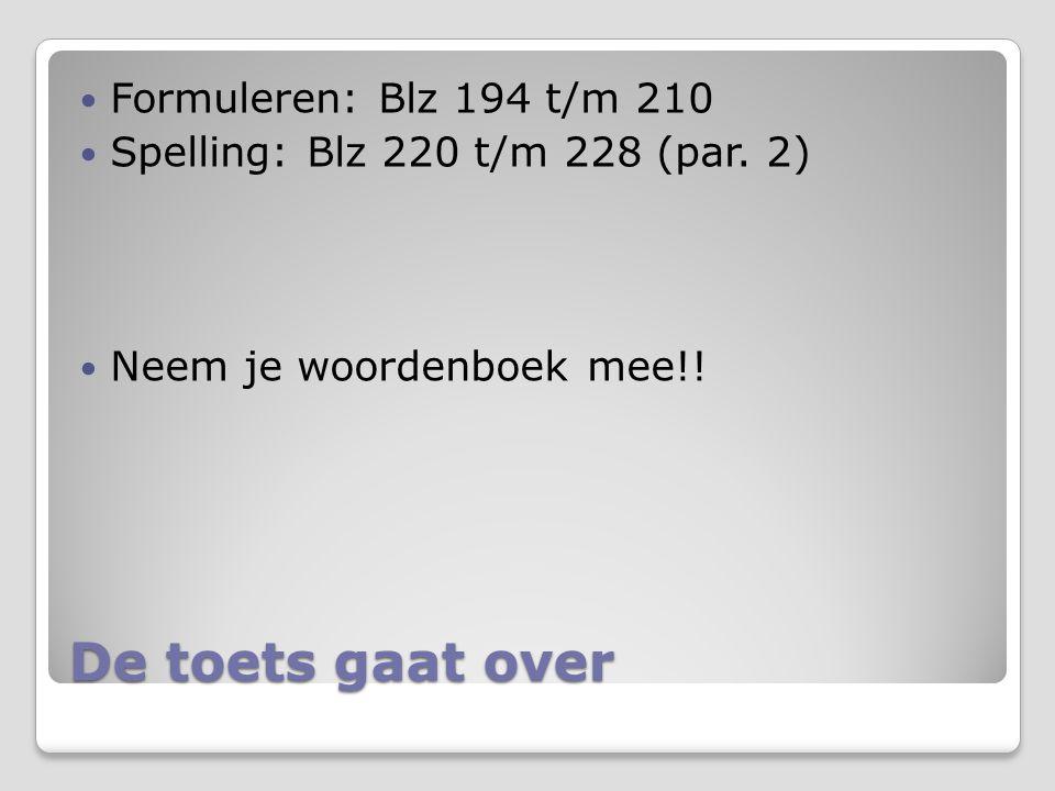 De toets gaat over Formuleren: Blz 194 t/m 210 Spelling: Blz 220 t/m 228 (par. 2) Neem je woordenboek mee!!