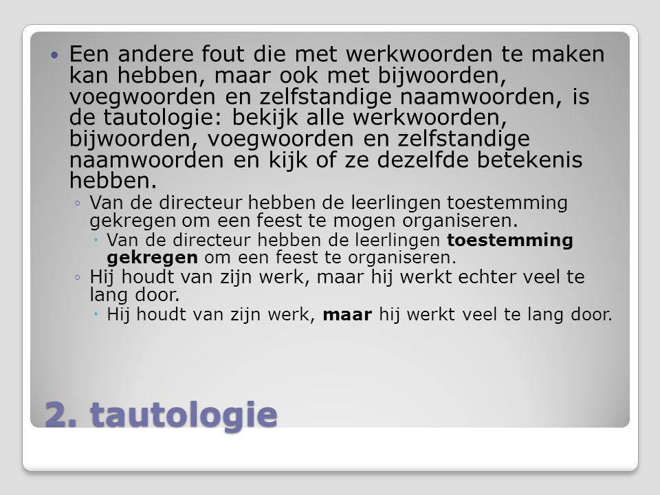 2. tautologie Een andere fout die met werkwoorden te maken kan hebben, maar ook met bijwoorden, voegwoorden en zelfstandige naamwoorden, is de tautolo