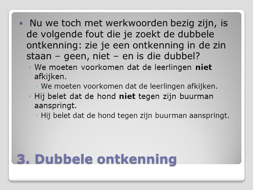 3. Dubbele ontkenning Nu we toch met werkwoorden bezig zijn, is de volgende fout die je zoekt de dubbele ontkenning: zie je een ontkenning in de zin s