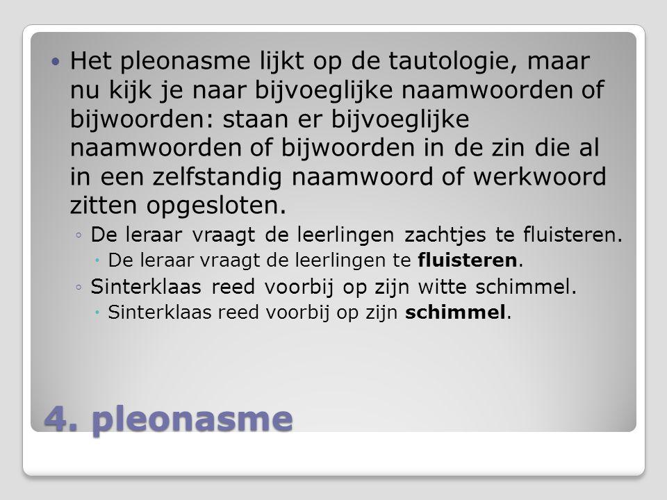 4. pleonasme Het pleonasme lijkt op de tautologie, maar nu kijk je naar bijvoeglijke naamwoorden of bijwoorden: staan er bijvoeglijke naamwoorden of b