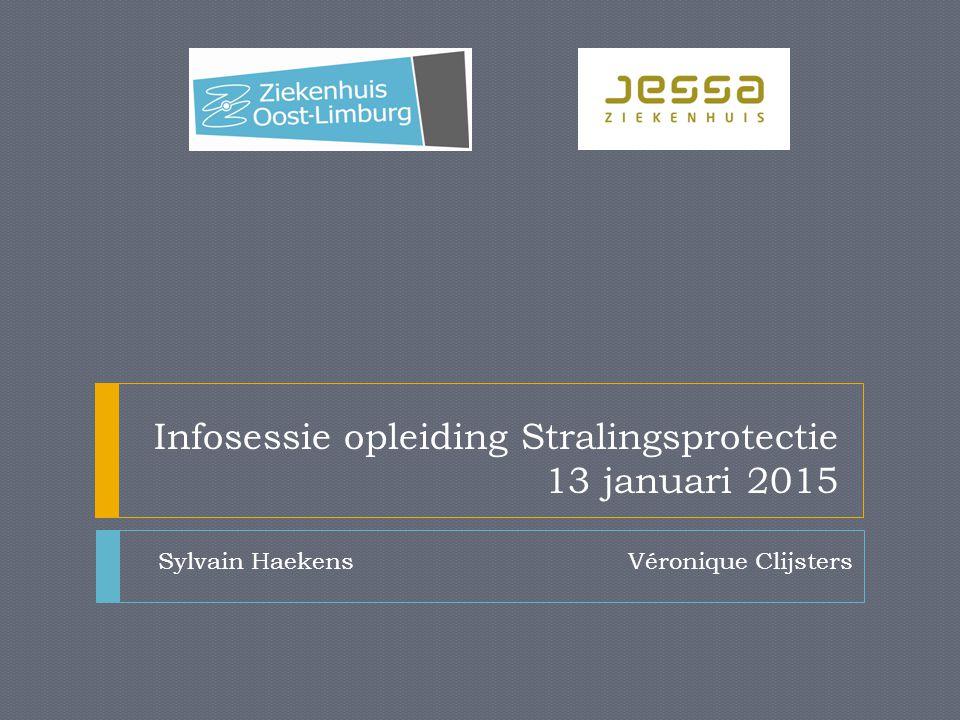Infosessie opleiding Stralingsprotectie 13 januari 2015 Sylvain Haekens Véronique Clijsters