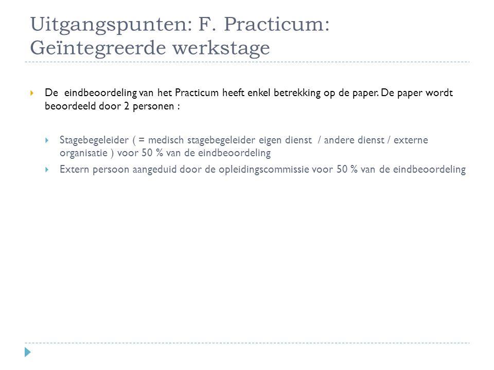 Uitgangspunten: F. Practicum: Geïntegreerde werkstage  De eindbeoordeling van het Practicum heeft enkel betrekking op de paper. De paper wordt beoord