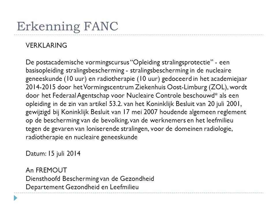 Erkenning FANC VERKLARING De postacademische vormingscursus Opleiding stralingsprotectie - een basisopleiding stralingsbescherming - stralingsbescherming in de nucleaire geneeskunde (10 uur) en radiotherapie (10 uur) gedoceerd in het academiejaar 2014-2015 door het Vormingscentrum Ziekenhuis Oost-Limburg (ZOL), wordt door het Federaal Agentschap voor Nucleaire Controle beschouwd* als een opleiding in de zin van artikel 53.2.