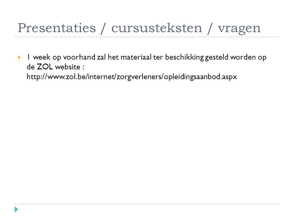 Presentaties / cursusteksten / vragen  1 week op voorhand zal het materiaal ter beschikking gesteld worden op de ZOL website : http://www.zol.be/internet/zorgverleners/opleidingsaanbod.aspx