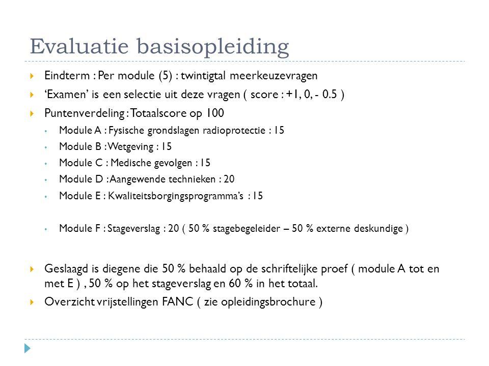 Evaluatie basisopleiding  Eindterm : Per module (5) : twintigtal meerkeuzevragen  'Examen' is een selectie uit deze vragen ( score : +1, 0, - 0.5 )  Puntenverdeling : Totaalscore op 100 Module A : Fysische grondslagen radioprotectie : 15 Module B : Wetgeving : 15 Module C : Medische gevolgen : 15 Module D : Aangewende technieken : 20 Module E : Kwaliteitsborgingsprogramma's : 15 Module F : Stageverslag : 20 ( 50 % stagebegeleider – 50 % externe deskundige )  Geslaagd is diegene die 50 % behaald op de schriftelijke proef ( module A tot en met E ), 50 % op het stageverslag en 60 % in het totaal.