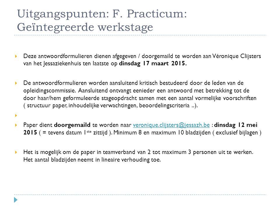 Uitgangspunten: F. Practicum: Geïntegreerde werkstage  Deze antwoordformulieren dienen afgegeven / doorgemaild te worden aan Véronique Clijsters van