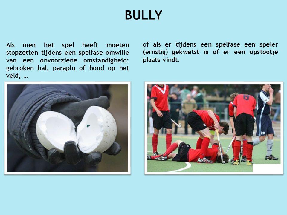 BULLY Als men het spel heeft moeten stopzetten tijdens een spelfase omwille van een onvoorziene omstandigheid: gebroken bal, paraplu of hond op het veld, … of als er tijdens een spelfase een speler (ernstig) gekwetst is of er een opstootje plaats vindt.