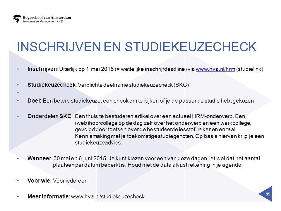 INSCHRIJVEN EN STUDIEKEUZECHECK Inschrijven:Uiterlijk op 1 mei 2015 (= wettelijke inschrijfdeadline) via www.hva.nl/hrm (studielink)www.hva.nl/hrm Studiekeuzecheck: Verplichte deelname studiekeuzecheck (SKC) Doel: Een betere studiekeuze, een check om te kijken of je de passende studie hebt gekozen Onderdelen SKC:Een thuis te bestuderen artikel over een actueel HRM-onderwerp.