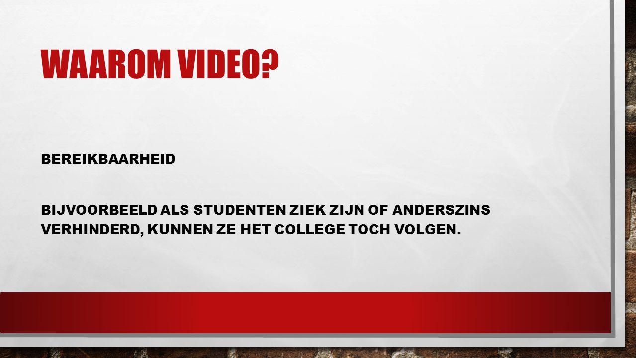 WAAROM VIDEO? BEREIKBAARHEID BIJVOORBEELD ALS STUDENTEN ZIEK ZIJN OF ANDERSZINS VERHINDERD, KUNNEN ZE HET COLLEGE TOCH VOLGEN.