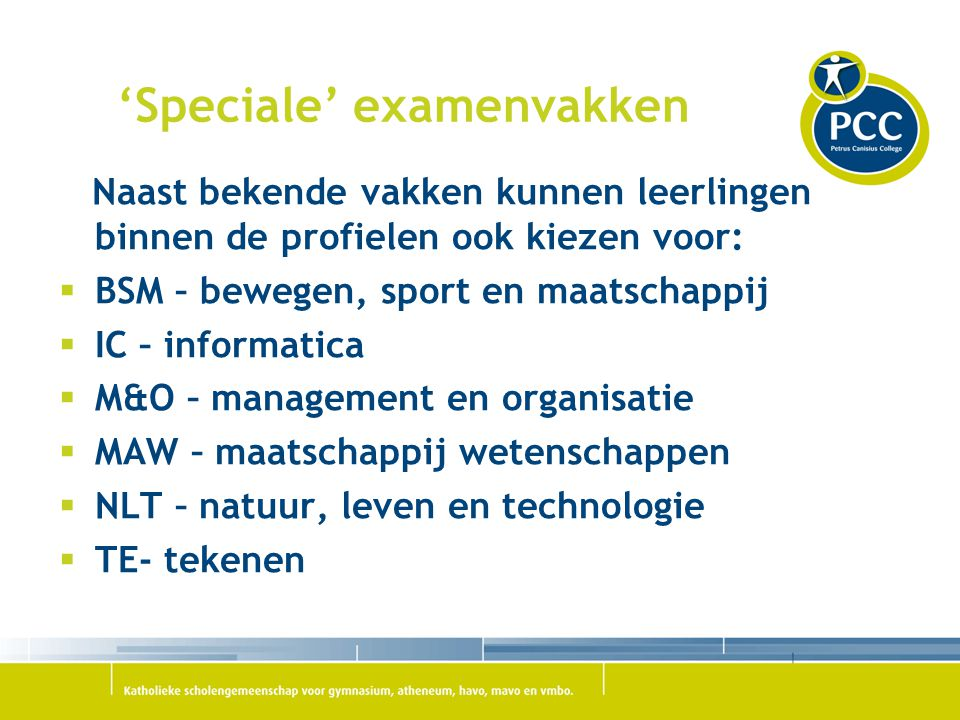 'Speciale' examenvakken Naast bekende vakken kunnen leerlingen binnen de profielen ook kiezen voor:  BSM – bewegen, sport en maatschappij  IC – info