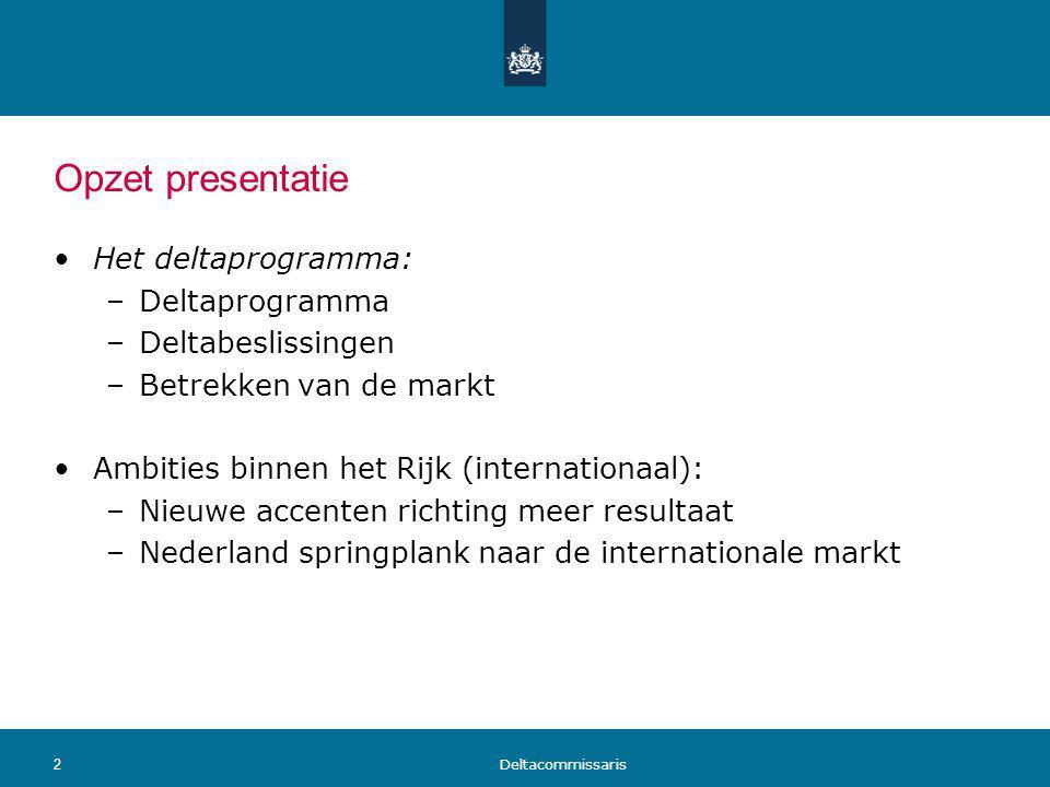 Opzet presentatie Het deltaprogramma: –Deltaprogramma –Deltabeslissingen –Betrekken van de markt Ambities binnen het Rijk (internationaal): –Nieuwe ac