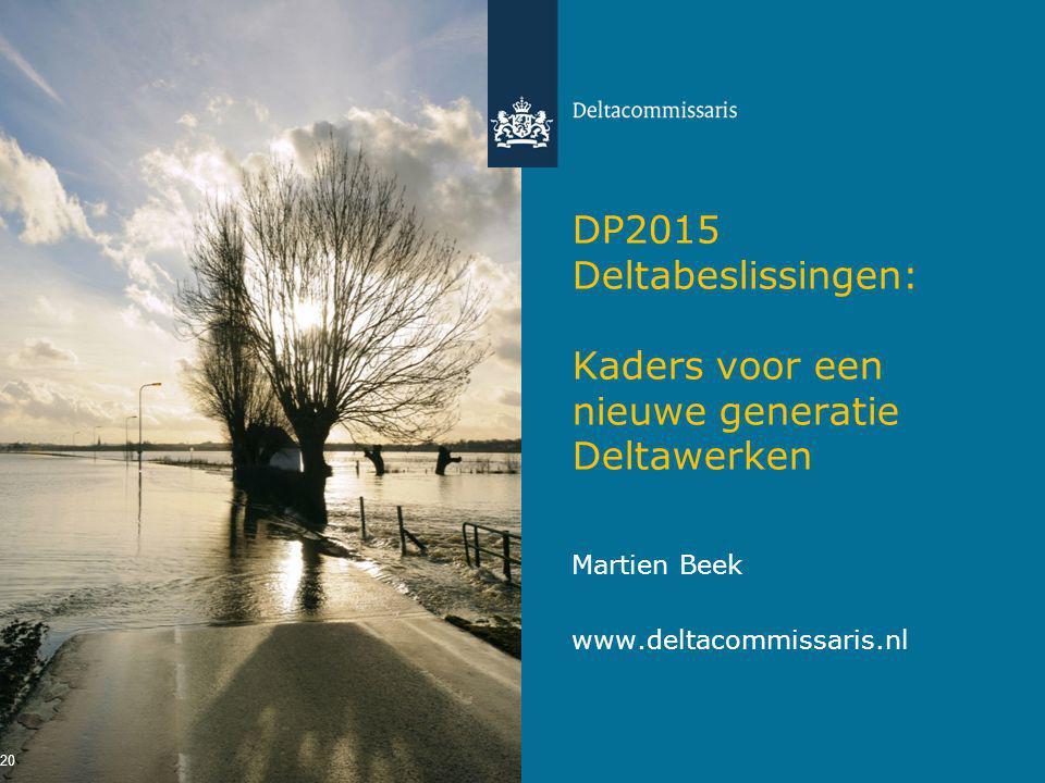 DP2015 Deltabeslissingen: Kaders voor een nieuwe generatie Deltawerken Martien Beek www.deltacommissaris.nl 20