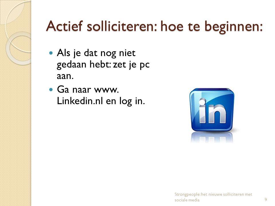 Actief solliciteren: hoe te beginnen: Als je dat nog niet gedaan hebt: zet je pc aan. Ga naar www. Linkedin.nl en log in. 9 Strongpeople: het nieuwe s