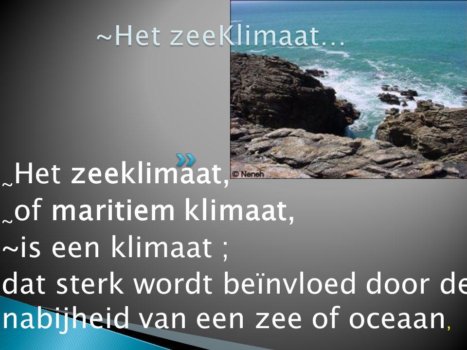 ~ Het zeeklimaat, ~ of maritiem klimaat, ~is een klimaat ; dat sterk wordt beïnvloed door de nabijheid van een zee of oceaan,