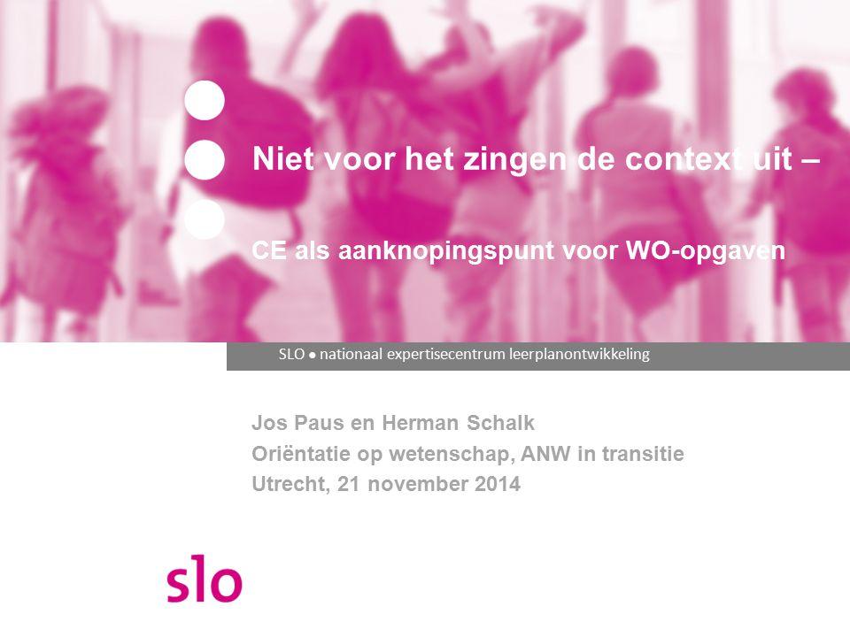 SLO ● nationaal expertisecentrum leerplanontwikkeling Niet voor het zingen de context uit – CE als aanknopingspunt voor WO-opgaven Jos Paus en Herman Schalk Oriëntatie op wetenschap, ANW in transitie Utrecht, 21 november 2014