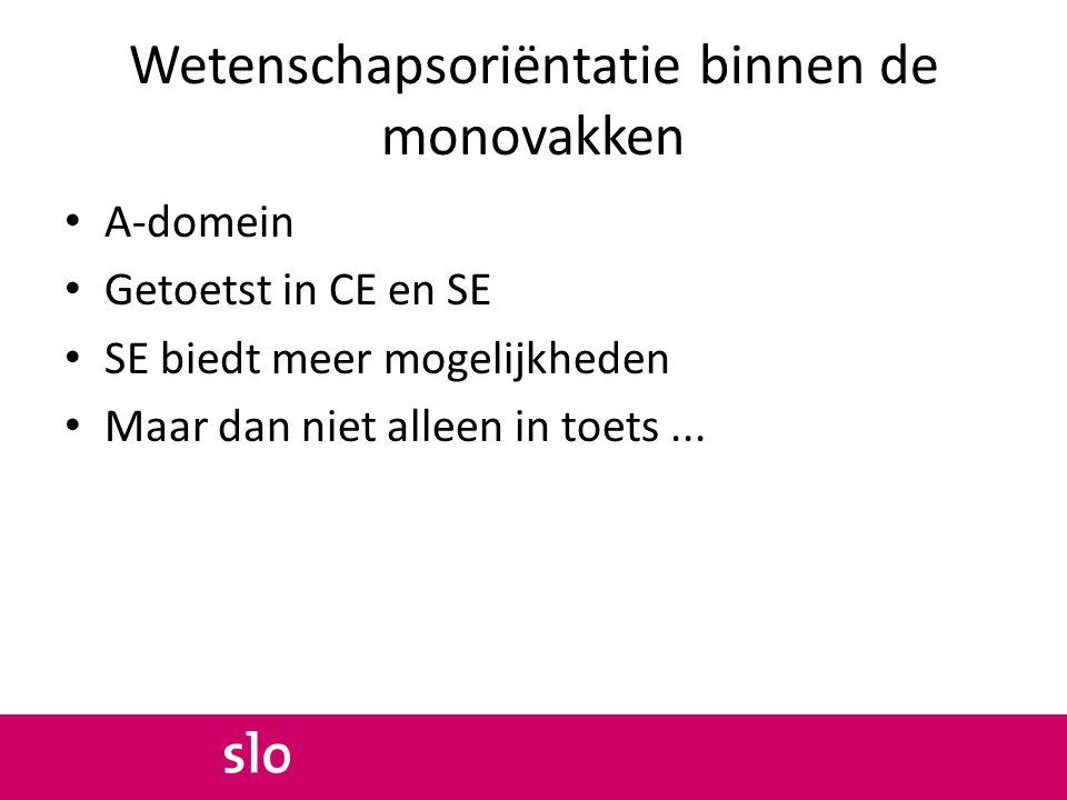 Wetenschapsoriëntatie binnen de monovakken A-domein Getoetst in CE en SE SE biedt meer mogelijkheden Maar dan niet alleen in toets...