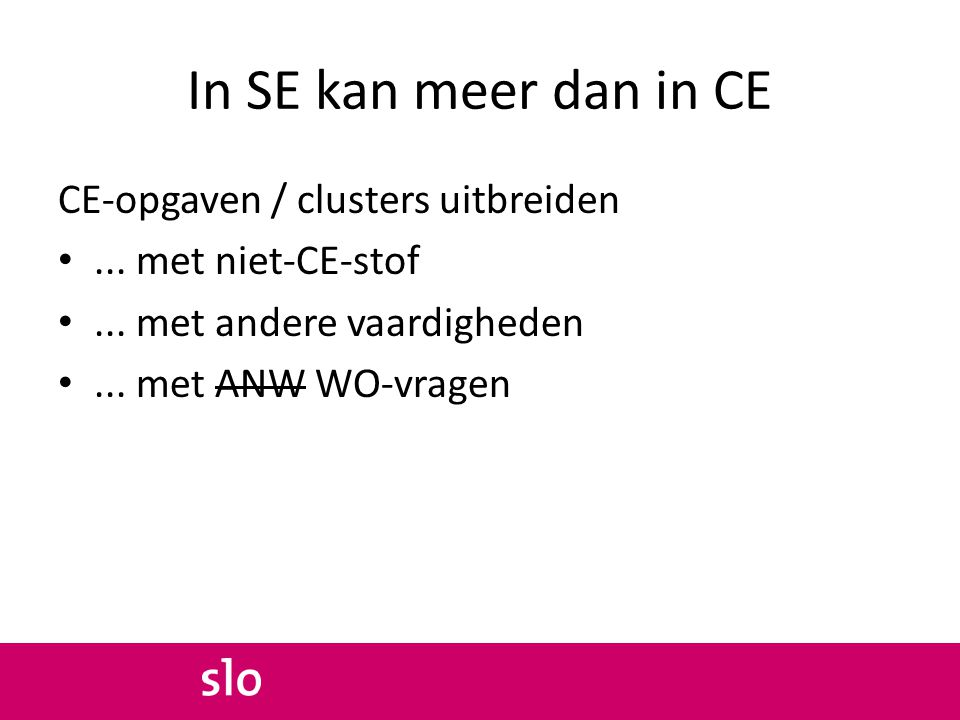 In SE kan meer dan in CE CE-opgaven / clusters uitbreiden... met niet-CE-stof... met andere vaardigheden... met ANW WO-vragen