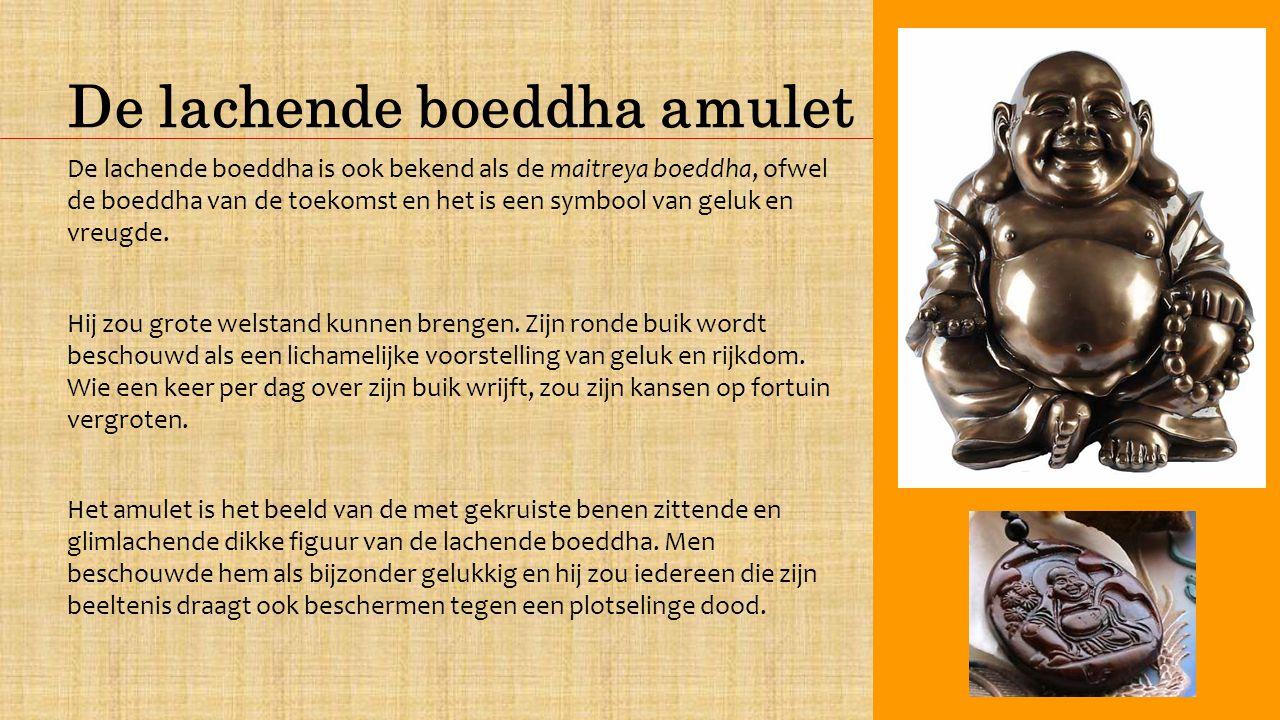 De lachende boeddha amulet De lachende boeddha is ook bekend als de maitreya boeddha, ofwel de boeddha van de toekomst en het is een symbool van geluk en vreugde.