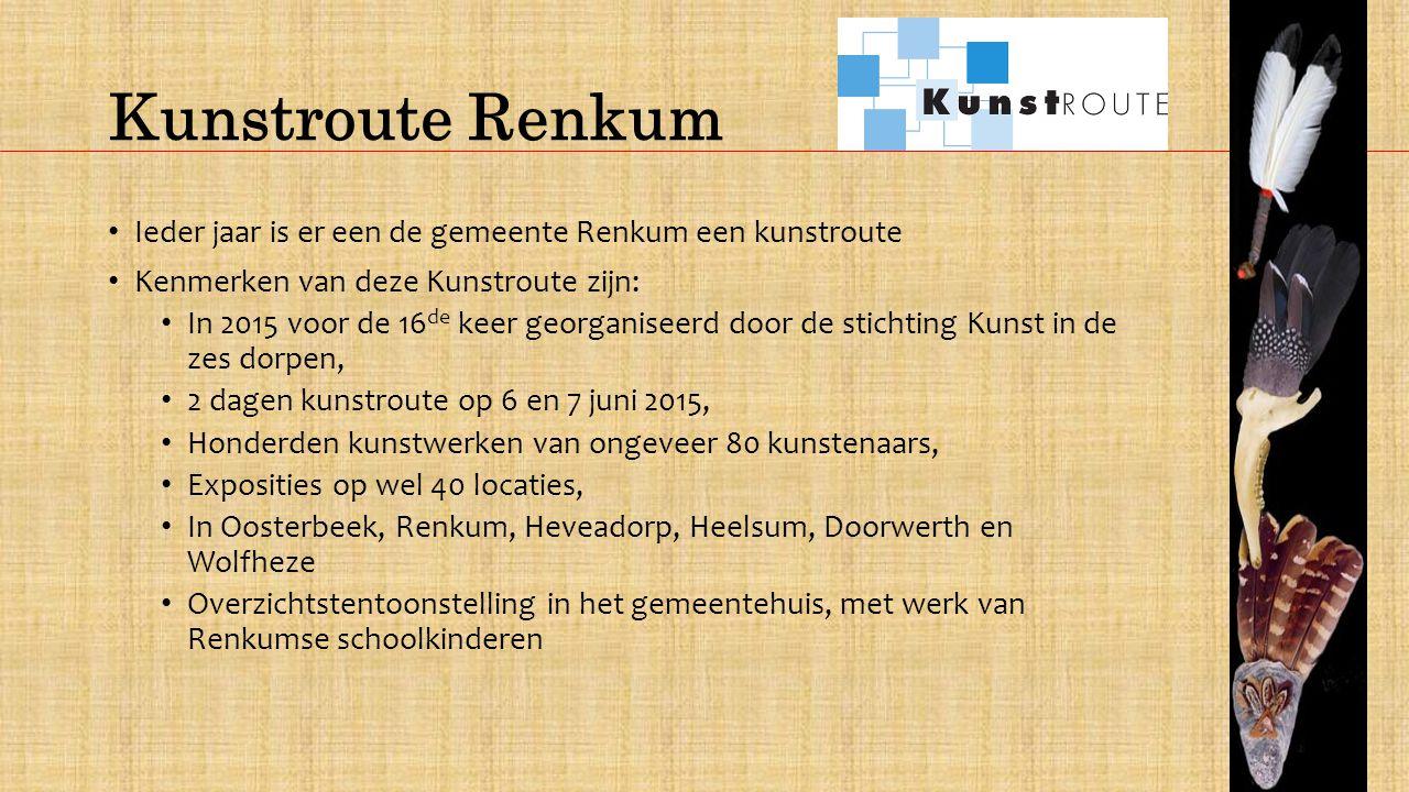 Kunstroute Renkum Ieder jaar is er een de gemeente Renkum een kunstroute Kenmerken van deze Kunstroute zijn: In 2015 voor de 16 de keer georganiseerd door de stichting Kunst in de zes dorpen, 2 dagen kunstroute op 6 en 7 juni 2015, Honderden kunstwerken van ongeveer 80 kunstenaars, Exposities op wel 40 locaties, In Oosterbeek, Renkum, Heveadorp, Heelsum, Doorwerth en Wolfheze Overzichtstentoonstelling in het gemeentehuis, met werk van Renkumse schoolkinderen