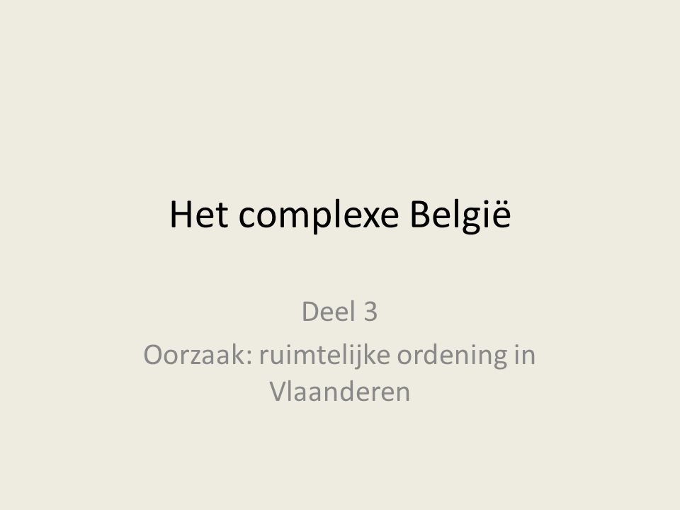 Deel 3 Oorzaak: ruimtelijke ordening in Vlaanderen Het complexe België