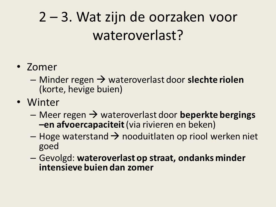 2 – 3. Wat zijn de oorzaken voor wateroverlast? Zomer – Minder regen  wateroverlast door slechte riolen (korte, hevige buien) Winter – Meer regen  w