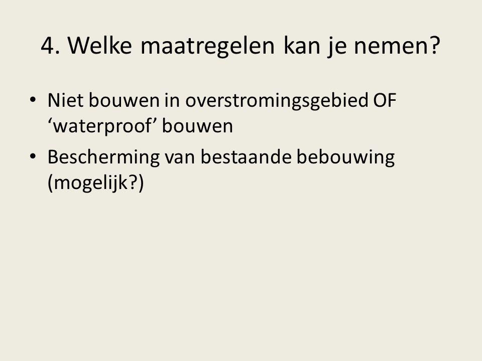 4. Welke maatregelen kan je nemen? Niet bouwen in overstromingsgebied OF 'waterproof' bouwen Bescherming van bestaande bebouwing (mogelijk?)