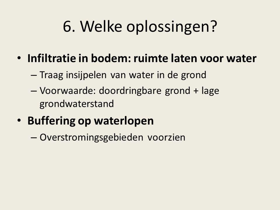 6. Welke oplossingen? Infiltratie in bodem: ruimte laten voor water – Traag insijpelen van water in de grond – Voorwaarde: doordringbare grond + lage