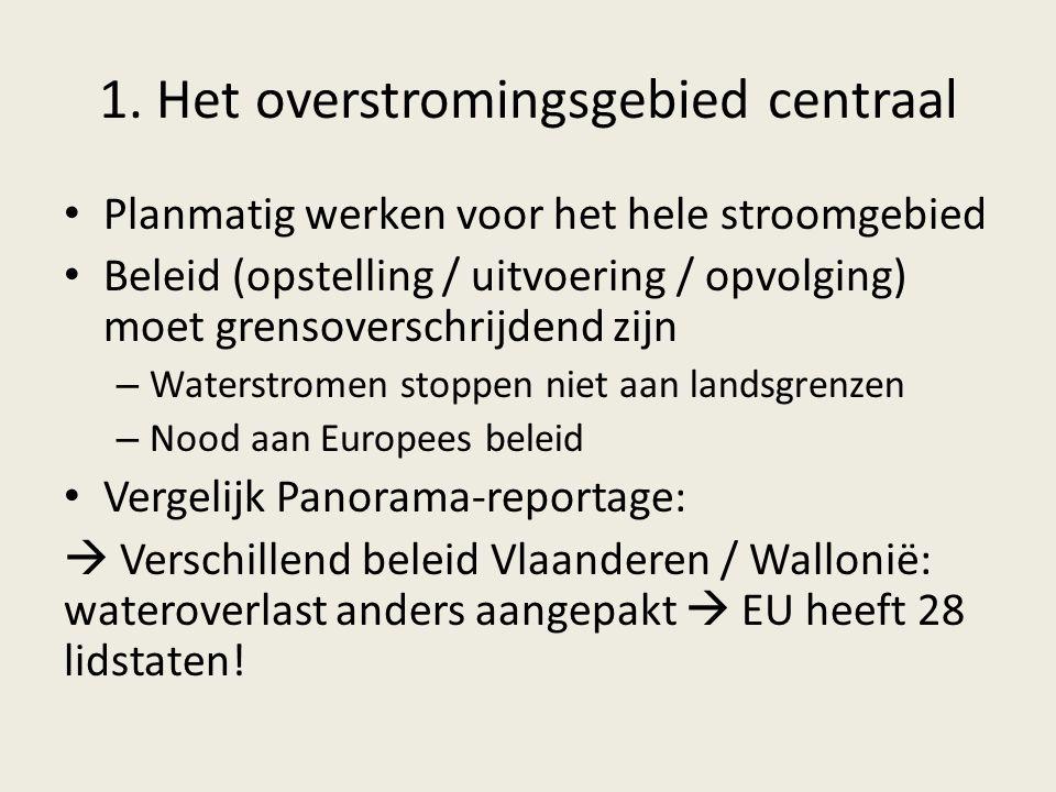1. Het overstromingsgebied centraal Planmatig werken voor het hele stroomgebied Beleid (opstelling / uitvoering / opvolging) moet grensoverschrijdend