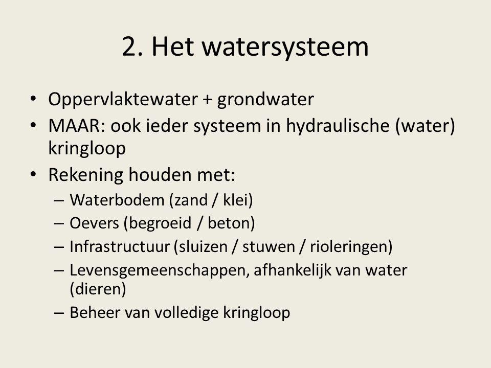 2. Het watersysteem Oppervlaktewater + grondwater MAAR: ook ieder systeem in hydraulische (water) kringloop Rekening houden met: – Waterbodem (zand /