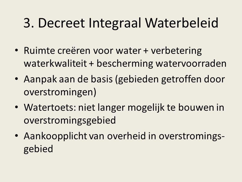3. Decreet Integraal Waterbeleid Ruimte creëren voor water + verbetering waterkwaliteit + bescherming watervoorraden Aanpak aan de basis (gebieden get