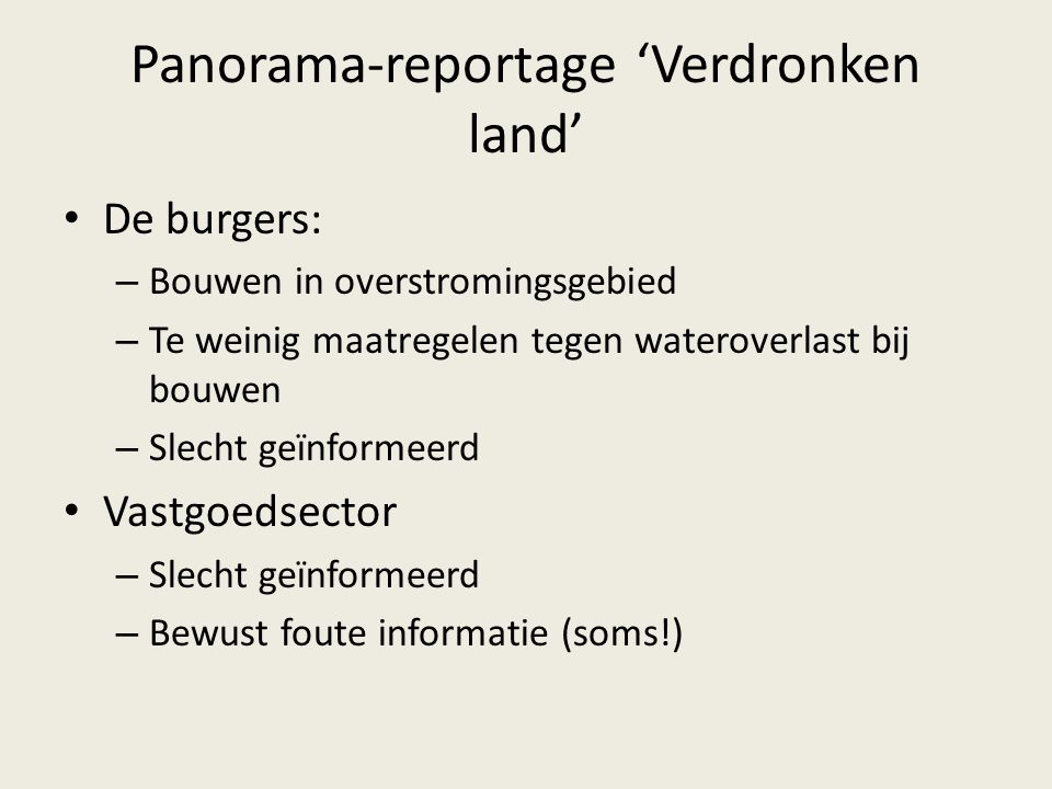 Panorama-reportage 'Verdronken land' Goed waterbeleid: vasthouden, bergen, afvloeien Verschil Vlaanderen – Wallonië – Te weinig investeringen in Vlaanderen – Verouderde stuwdammen in Vlaanderen – Meer investeringen in Wallonië – Nieuwe stuwdammen in Wallonië Eerder (succesvol) plan: Sigmaplan (1976)