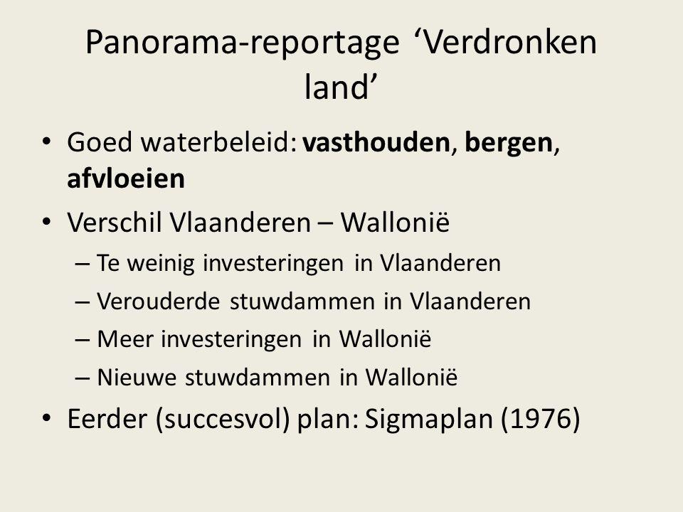 Panorama-reportage 'Verdronken land' Goed waterbeleid: vasthouden, bergen, afvloeien Verschil Vlaanderen – Wallonië – Te weinig investeringen in Vlaan