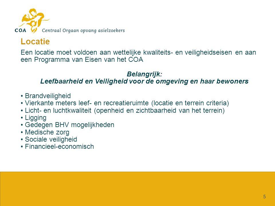 Locatie 5 Een locatie moet voldoen aan wettelijke kwaliteits- en veiligheidseisen en aan een Programma van Eisen van het COA Belangrijk: Leefbaarheid en Veiligheid voor de omgeving en haar bewoners Brandveiligheid Vierkante meters leef- en recreatieruimte (locatie en terrein criteria) Licht- en luchtkwaliteit (openheid en zichtbaarheid van het terrein) Ligging Gedegen BHV mogelijkheden Medische zorg Sociale veiligheid Financieel-economisch