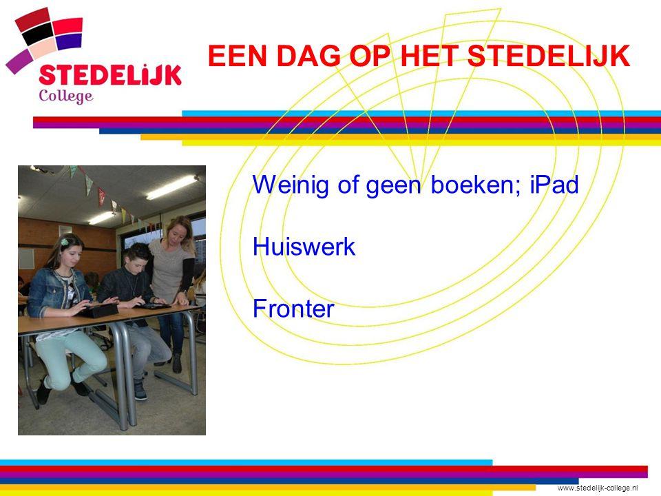 www.stedelijk-college.nl Weinig of geen boeken; iPad Huiswerk Fronter EEN DAG OP HET STEDELIJK