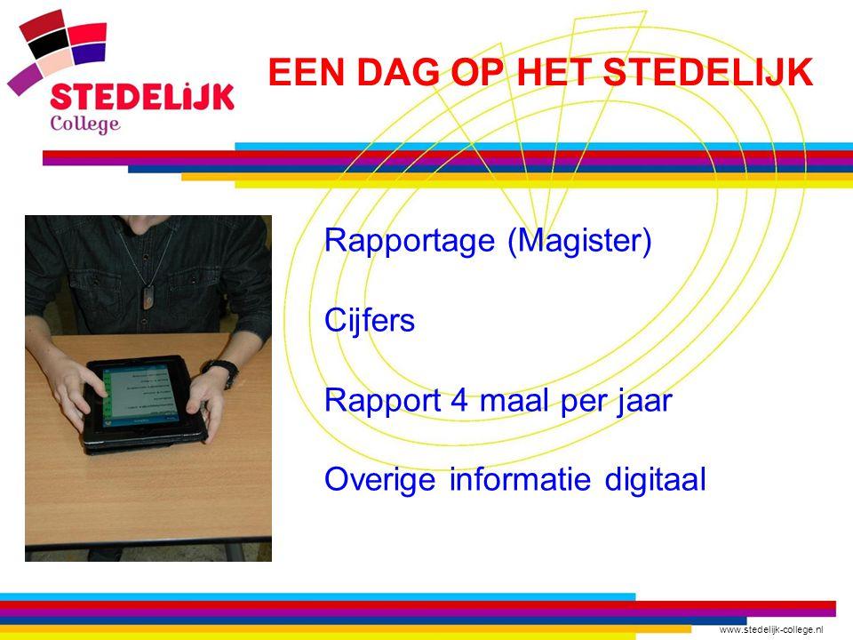 www.stedelijk-college.nl Rapportage (Magister) Cijfers Rapport 4 maal per jaar Overige informatie digitaal EEN DAG OP HET STEDELIJK