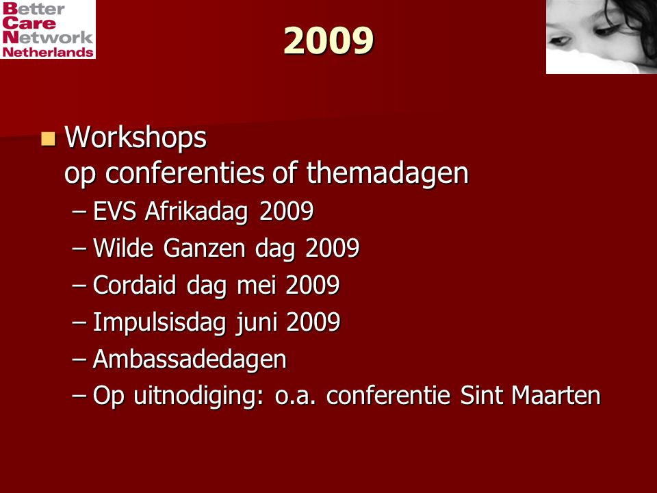 2009 Workshops op conferenties of themadagen Workshops op conferenties of themadagen –EVS Afrikadag 2009 –Wilde Ganzen dag 2009 –Cordaid dag mei 2009 –Impulsisdag juni 2009 –Ambassadedagen –Op uitnodiging: o.a.